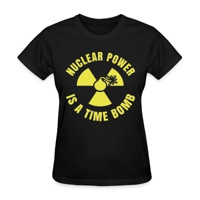 Women T-shirt Nuclear power is a time bomb