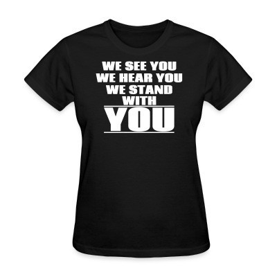 Women T-shirt We see you, we hear you, we stand with you