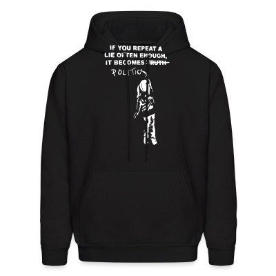Hoodie If you repeat a lie often enough, it become politics