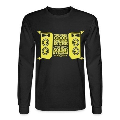 Long sleeves The only good system is the sound system