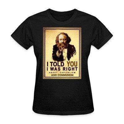 Women T-shirt I told you i was right about capitalism and communism (Bakunin)