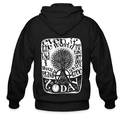 Zip hoodie Even if the world was to end tomorrow, i would still plant a tree today