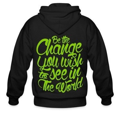 Zip hoodie Be the change you wish to see in the world