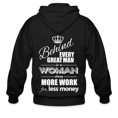 Zip hoodie Behind every great man is a woman doing more work for less money