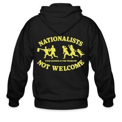 Zip hoodie Nationalists not welcome. Your hatred is the problem