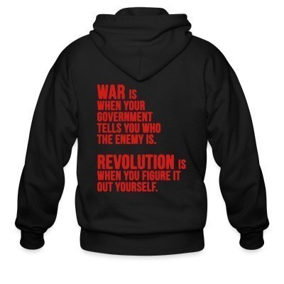 Zip hoodie War is when your government tells you who the enemy is. Revolution is when you figure it out yourself