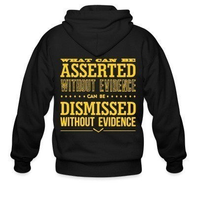 Zip hoodie What can be asserted without evidence can be dismissed without evidence