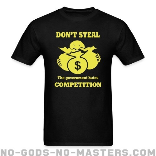 Don't steal - the government hates competition - Funny T-shirt