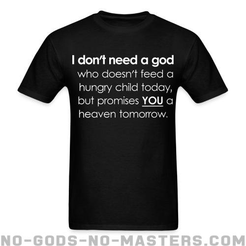 Standard t-shirt (unisex) I don\'t need a god who doesn\'t feed a hungry child today but promises you a heaven tomorrow - Atheism