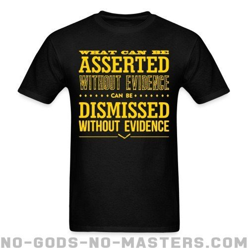 What can be asserted without evidence can be dismissed without evidence - Atheist T-shirt