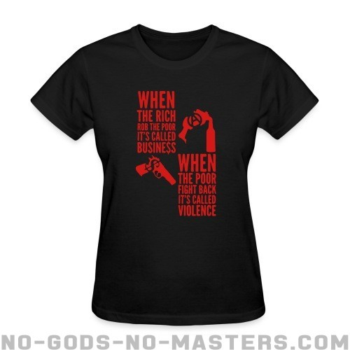 When the rich rob the poor it's called business - When the poor fight back it's called violence - Activist Women T-shirt