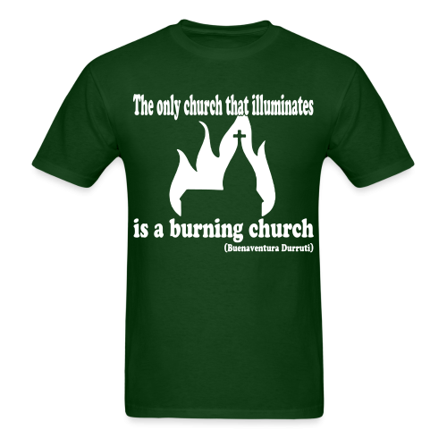 The only church that illuminates is a burning church (Buenaventura Durruti)