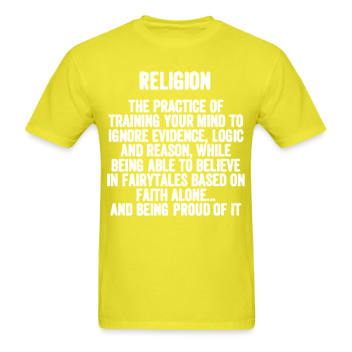 Religion. The practice of training your mind to ignore evidence, logic, and reason, while being able to believe in fairy tales based on faith alone... and being proud of it.