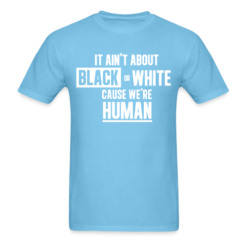 It ain't about black or white cause we're human