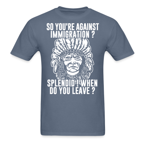 So you're against immigration? Splendid! When do you leave?
