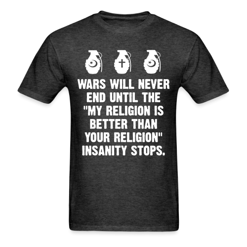 """Wars will never end until """"my religion is better than your religion"""" insanity stops."""
