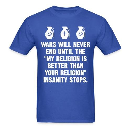 "Wars will never end until ""my religion is better than your religion"" insanity stops."