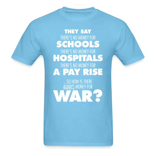 They say there's no money for schools, hospitals, pay rise. So how is there always money for war?
