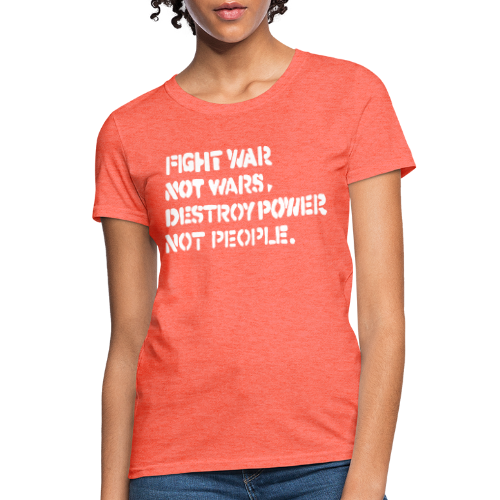 Fight war not wars, destroy power not people.